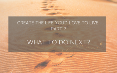 Create a life you'd love to live (Part 2) – What to do next