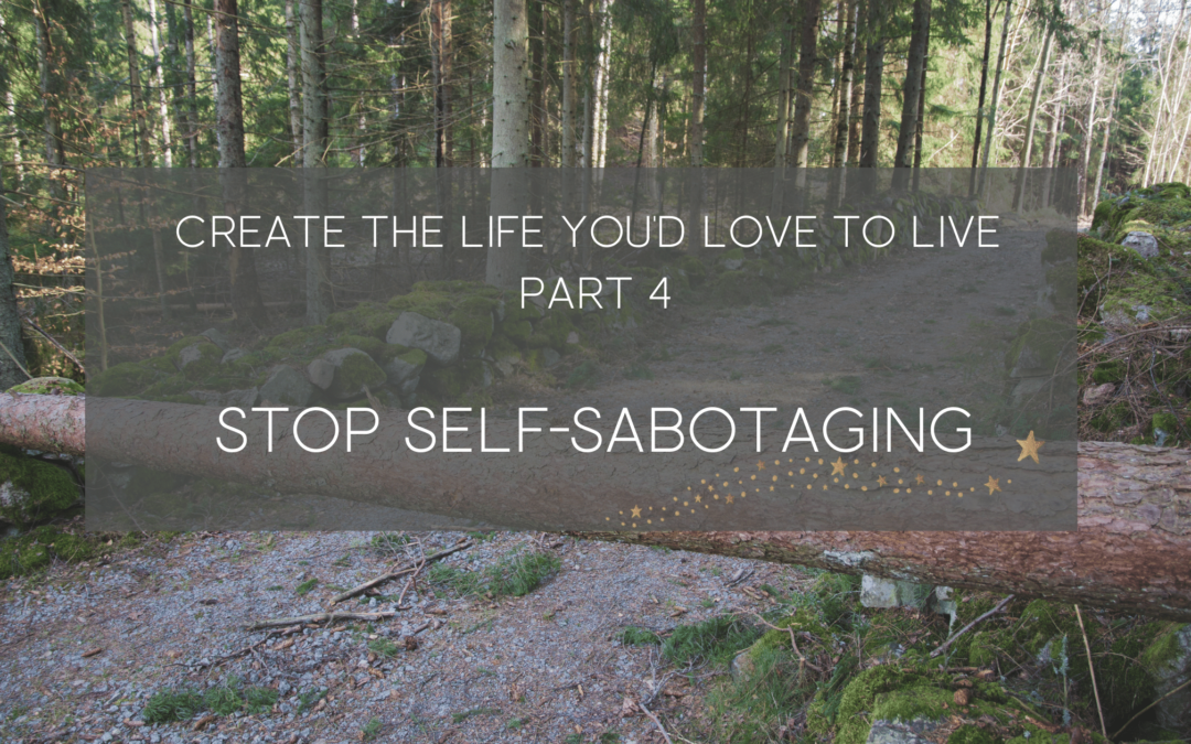 Stop the Self-Sabotage – create a life you love part 4